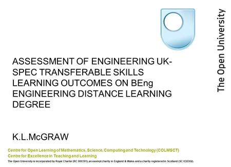 ASSESSMENT OF ENGINEERING UK- SPEC TRANSFERABLE SKILLS LEARNING OUTCOMES ON BEng ENGINEERING DISTANCE LEARNING DEGREE K.L.McGRAW Centre for Open Learning.