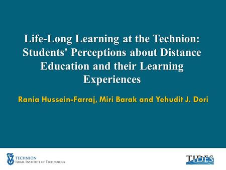 Life-Long Learning at the Technion: Students' Perceptions about Distance Education and their Learning Experiences Rania Hussein-Farraj, Miri Barak and.