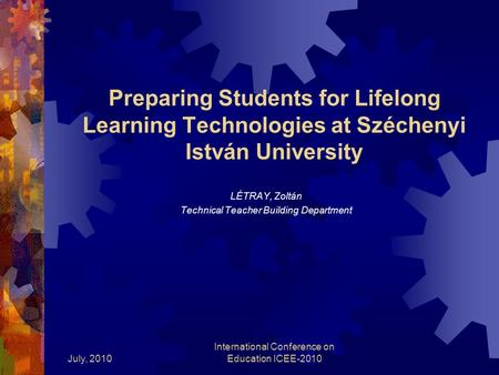 July, 2010 International Conference on Education ICEE-2010 Preparing Students for Lifelong Learning Technologies at Széchenyi István University LÉTRAY,