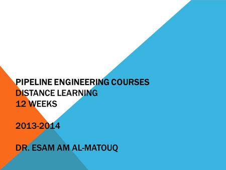 PIPELINE ENGINEERING COURSES DISTANCE LEARNING 12 WEEKS 2013-2014 DR. ESAM AM AL-MATOUQ.