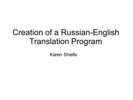Creation of a Russian-English Translation Program Karen Shiells.