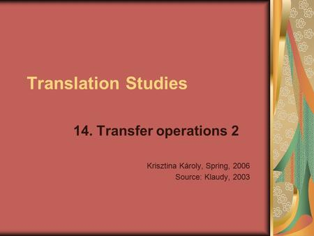Translation Studies 14. Transfer operations 2 Krisztina Károly, Spring, 2006 Source: Klaudy, 2003.