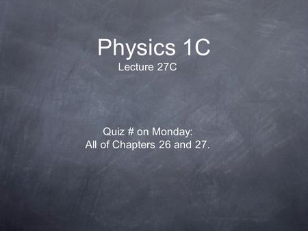 Physics 1C Lecture 27C Quiz # on Monday: All of Chapters 26 and 27.