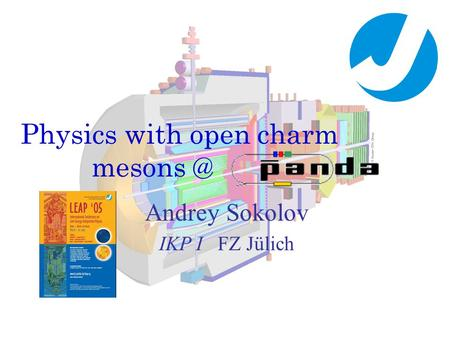 Physics with open charm Andrey Sokolov IKP I FZ Jülich.