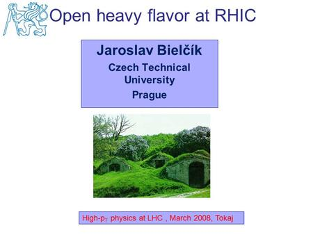 Jaroslav Bielčík Czech Technical University Prague High-p T physics at LHC, March 2008, Tokaj Open heavy flavor at RHIC.