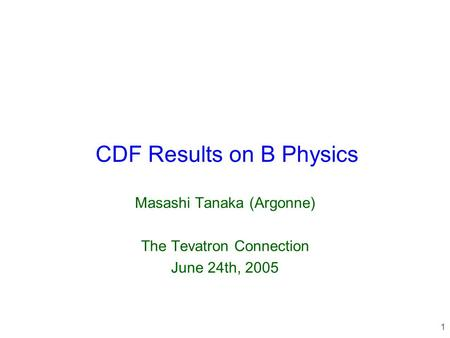 1 CDF Results on B Physics Masashi Tanaka (Argonne) The Tevatron Connection June 24th, 2005.