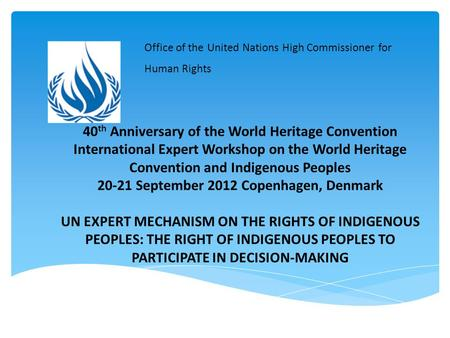 40 th Anniversary of the World Heritage Convention International Expert Workshop on the World Heritage Convention and Indigenous Peoples 20-21 September.