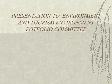 PRESENTATION TO ENVIRONMENT AND TOURISM ENVIRONMENT POTFOLIO COMMITTEE.