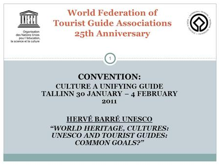 "1 CONVENTION: CULTURE A UNIFYING GUIDE TALLINN 30 JANUARY – 4 FEBRUARY 2011 HERVÉ BARRÉ UNESCO ""WORLD HERITAGE, CULTURES: UNESCO AND TOURIST GUIDES: COMMON."