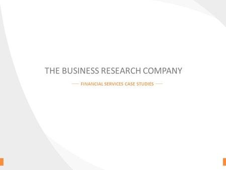THE BUSINESS RESEARCH COMPANY FINANCIAL SERVICES CASE STUDIES.
