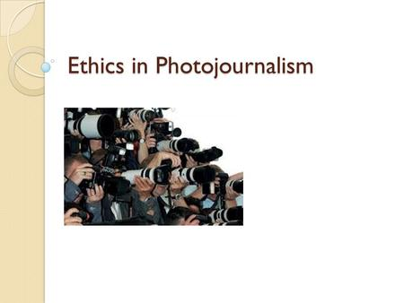 Ethics in Photojournalism. What is Photojournalism? the profession in which journalists make news-editorial images for print and screen (television and.