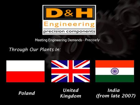 Meeting Engineering Demands - Precisely Through Our Plants In: United Kingdom Poland India (from late 2007)