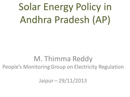 Solar Energy Policy in Andhra Pradesh (AP) M. Thimma Reddy People's Monitoring Group on Electricity Regulation Jaipur – 29/11/2013.