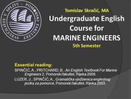 Essential reading: SPINČIĆ, A., PRITCHARD, B., An English Textbook For Marine Engineers 2, Pomorski fakultet, Rijeka 2009. LUZER, J., SPINČIĆ, A., Gramatička.