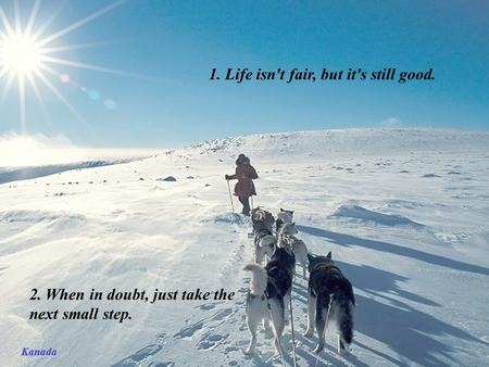 Kanada 1. Life isn't fair, but it's still good. 2. When in doubt, just take the next small step.