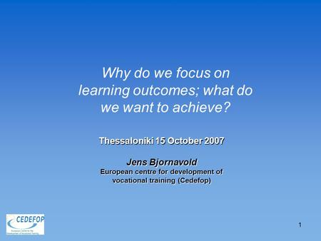 1 Thessaloniki 15 October 2007 Jens Bjornavold European centre for development of vocational training (Cedefop) Why do we focus on learning outcomes; what.