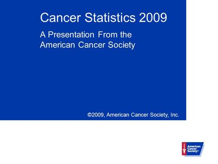 Cancer Statistics 2009 A Presentation From the American Cancer Society ©2009, American Cancer Society, Inc.