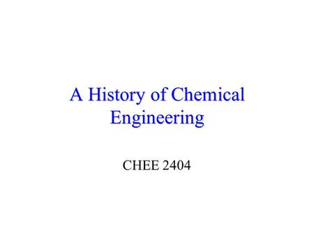 A History of Chemical Engineering CHEE 2404. CHEE 2404:Industrial Chemistry2 What is a Chemical Engineer? a) An Engineer who manufactures chemicals b)