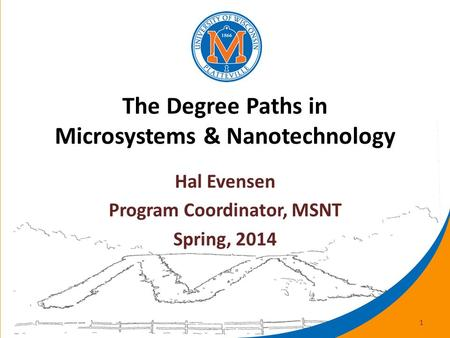 The Degree Paths in Microsystems & Nanotechnology Hal Evensen Program Coordinator, MSNT Spring, 2014 1.