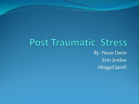 By: Naon Davis Erin Jordan Abagail Jamfi. EQ: What is Post Traumatic Stress? BR: Have you ever had something traumatic happen to you in your life or know.