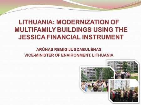 LITHUANIA: MODERNIZATION OF MULTIFAMILY BUILDINGS USING THE JESSICA FINANCIAL INSTRUMENT ARŪNAS REMIGIJUS ZABULĖNAS VICE-MINISTER OF ENVIRONMENT, LITHUANIA.