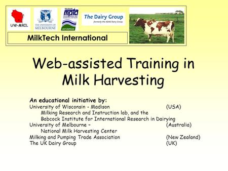 MilkTech International Web-assisted Training in Milk Harvesting An educational initiative by: University of Wisconsin - Madison (USA) Milking Research.