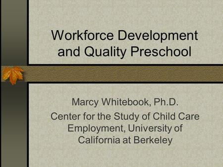 Workforce Development and Quality Preschool Marcy Whitebook, Ph.D. Center for the Study of Child Care Employment, University of California at Berkeley.
