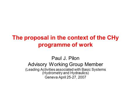 The proposal in the context of the CHy programme of work Paul J. Pilon Advisory Working Group Member (Leading Activities associated with Basic Systems.