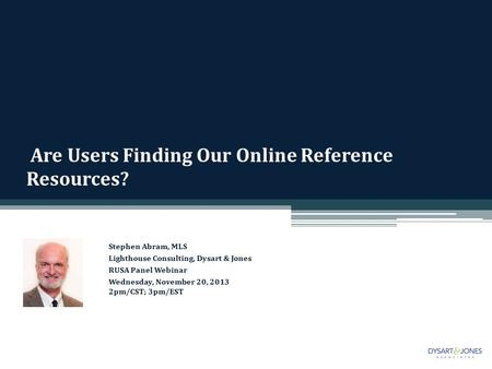 Are Users Finding Our Online Reference Resources? Stephen Abram, MLS Lighthouse Consulting, Dysart & Jones RUSA Panel Webinar Wednesday, November 20, 2013.