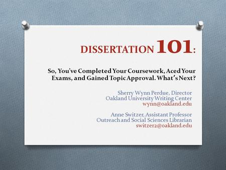 DISSERTATION 101 : So, You've Completed Your Coursework, Aced Your Exams, and Gained Topic Approval. What's Next? Sherry Wynn Perdue, Director Oakland.