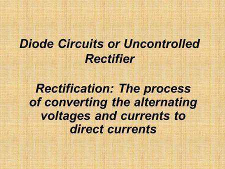 Diode Circuits or Uncontrolled Rectifier Rectification: The process of converting the alternating voltages and currents to direct currents.