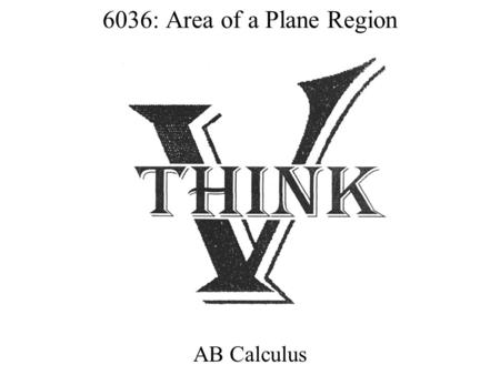 6036: Area of a Plane Region AB Calculus. Accumulation vs. Area Area is defined as positive. The base and the height must be positive. Accumulation can.