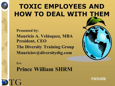 PWSHRM TOXIC EMPLOYEES AND HOW TO DEAL WITH THEM Presented by: Mauricio A. Velásquez, MBA President, CEO The Diversity Training Group