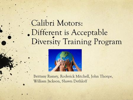 Calibri Motors: Different is Acceptable Diversity Training Program Brittany Ramey, Roderick Mitchell, John Thorpe, William Jackson, Shawn Dethloff.