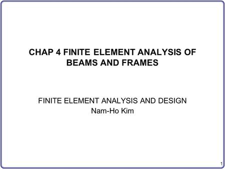 1 CHAP 4 FINITE ELEMENT ANALYSIS OF BEAMS AND FRAMES FINITE ELEMENT ANALYSIS AND DESIGN Nam-Ho Kim.