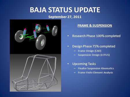 BAJA STATUS UPDATE September 27, 2011 FRAME & SUSPENSION Research Phase 100% completed Design Phase 75% completed – Frame Design (CAD) – Suspension Design.