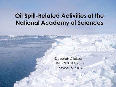 Oil Spill-Related Activities at the National Academy of Sciences Deborah Glickson UNH Oil Spill Forum October 29, 2014.