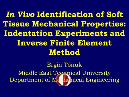 In Vivo Identification of Soft Tissue Mechanical Properties: Indentation Experiments and Inverse Finite Element Method Ergin Tönük Middle East Technical.