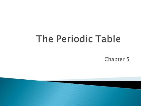 The Periodic Table Chapter 5.