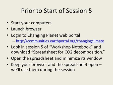 Prior to Start of Session 5 Start your computers Launch browser Login to Changing Planet web portal –