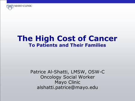 The High Cost of Cancer To Patients and Their Families Patrice Al-Shatti, LMSW, OSW-C Oncology Social Worker Mayo Clinic