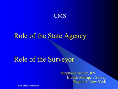 New Staff Orientation 1 CMS Role of the State Agency Role of the Surveyor Stephanie Senior, RN Branch Manager, Survey Region 2. New York.