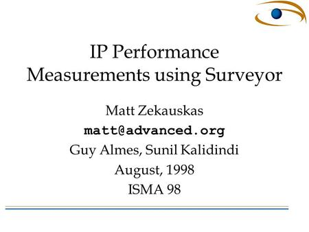IP Performance Measurements using Surveyor Matt Zekauskas Guy Almes, Sunil Kalidindi August, 1998 ISMA 98.