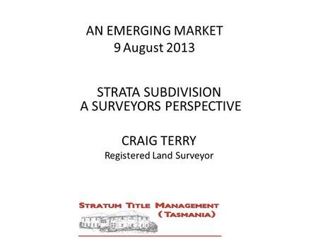AN EMERGING MARKET 9 August 2013 STRATA SUBDIVISION A SURVEYORS PERSPECTIVE CRAIG TERRY Registered Land Surveyor STRATA SUBDIVISION A SURVEYORS PERSPECTIVE.