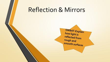 Reflection & Mirrors SWBAT-Explain how light is reflected from rough and smooth surfaces.