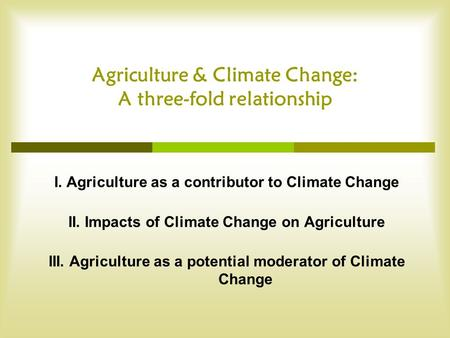 Agriculture & Climate Change: A three-fold relationship I. Agriculture as a contributor to Climate Change II. Impacts of Climate Change on Agriculture.