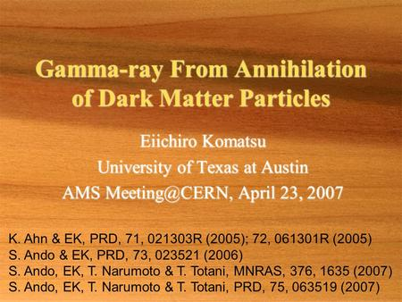 Gamma-ray From Annihilation of Dark Matter Particles Eiichiro Komatsu University of Texas at Austin AMS April 23, 2007 Eiichiro Komatsu University.