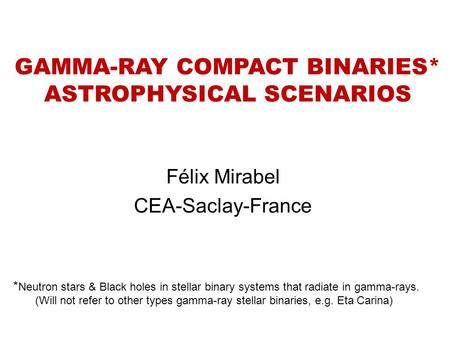 GAMMA-RAY COMPACT BINARIES* ASTROPHYSICAL SCENARIOS Félix Mirabel CEA-Saclay-France * Neutron stars & Black holes in stellar binary systems that radiate.
