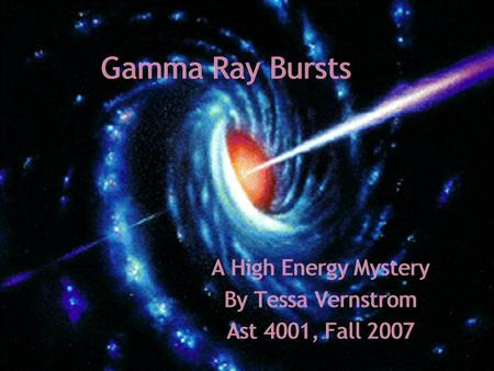 Gamma Ray Bursts A High Energy Mystery By Tessa Vernstrom Ast 4001, Fall 2007 A High Energy Mystery By Tessa Vernstrom Ast 4001, Fall 2007.