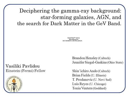 Deciphering the gamma-ray background: star-forming galaxies, AGN, and the search for Dark Matter in the GeV Band. Vasiliki Pavlidou Einstein (Fermi) Fellow.